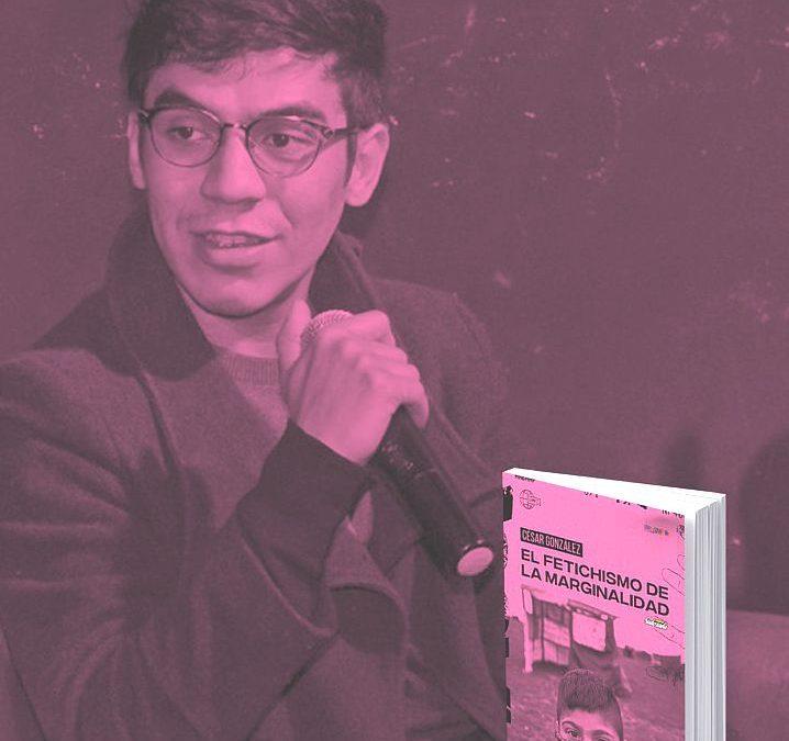 César González y su libro: «El Fetichismo de la Marginalidad»
